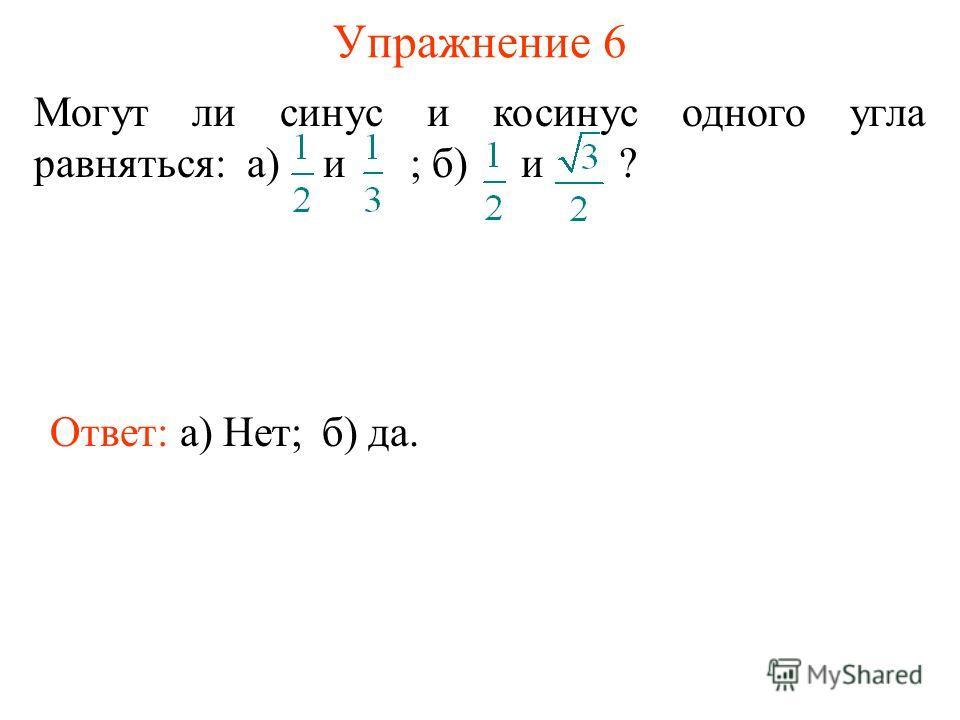 Упражнение 6 Ответ: а) Нет; Могут ли синус и косинус одного угла равняться: а) и ; б) и ? б) да.
