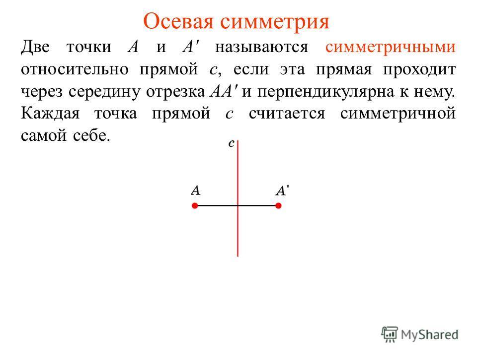 Осевая симметрия Две точки А и А' называются симметричными относительно прямой с, если эта прямая проходит через середину отрезка АА' и перпендикулярна к нему. Каждая точка прямой c считается симметричной самой себе.