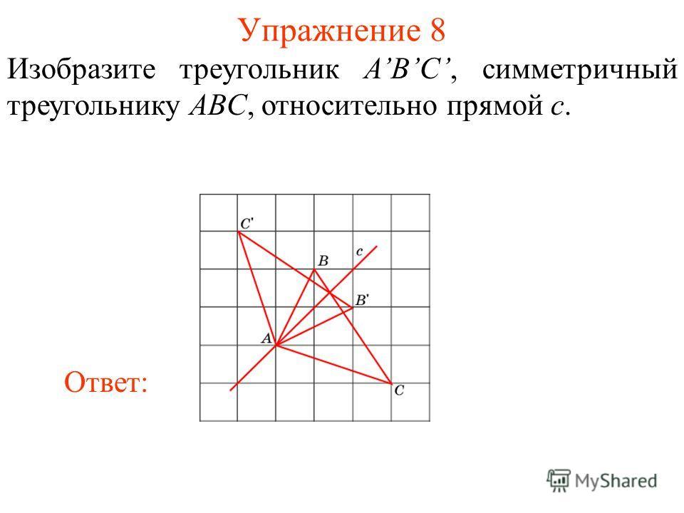 Упражнение 8 Изобразите треугольник ABC, симметричный треугольнику ABC, относительно прямой c. Ответ: