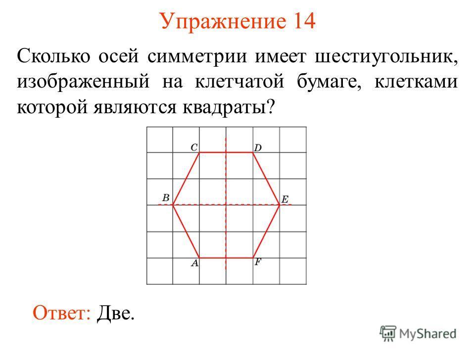 Упражнение 14 Сколько осей симметрии имеет шестиугольник, изображенный на клетчатой бумаге, клетками которой являются квадраты? Ответ: Две.