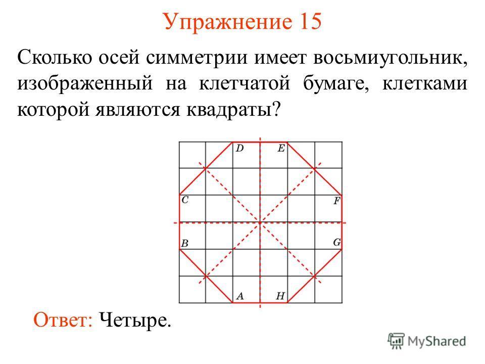 Упражнение 15 Сколько осей симметрии имеет восьмиугольник, изображенный на клетчатой бумаге, клетками которой являются квадраты? Ответ: Четыре.