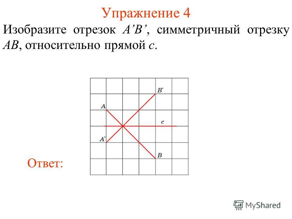 Упражнение 4 Изобразите отрезок AB, симметричный отрезку AB, относительно прямой c. Ответ: