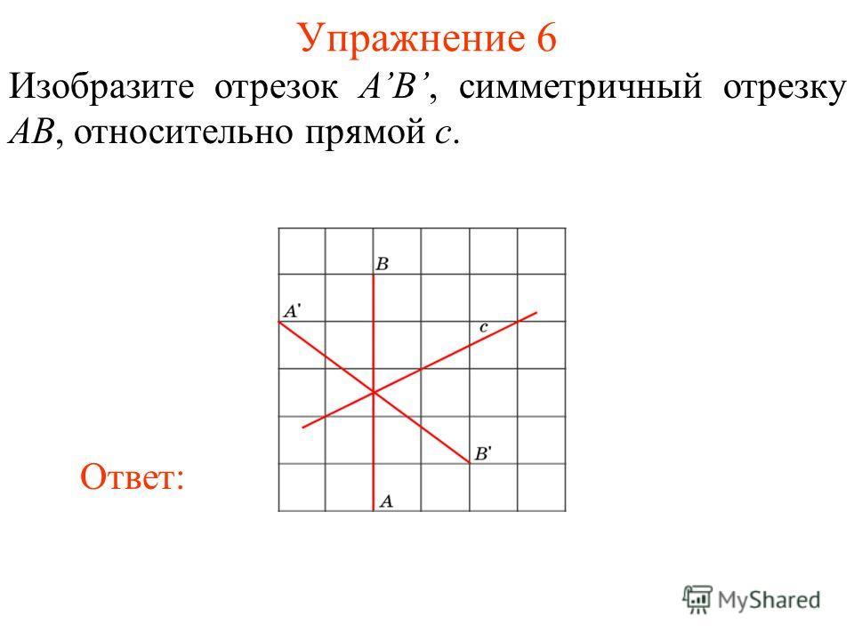 Упражнение 6 Изобразите отрезок AB, симметричный отрезку AB, относительно прямой c. Ответ: