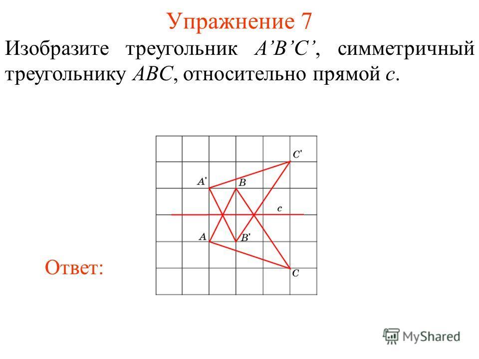 Упражнение 7 Изобразите треугольник ABC, симметричный треугольнику ABC, относительно прямой c. Ответ: