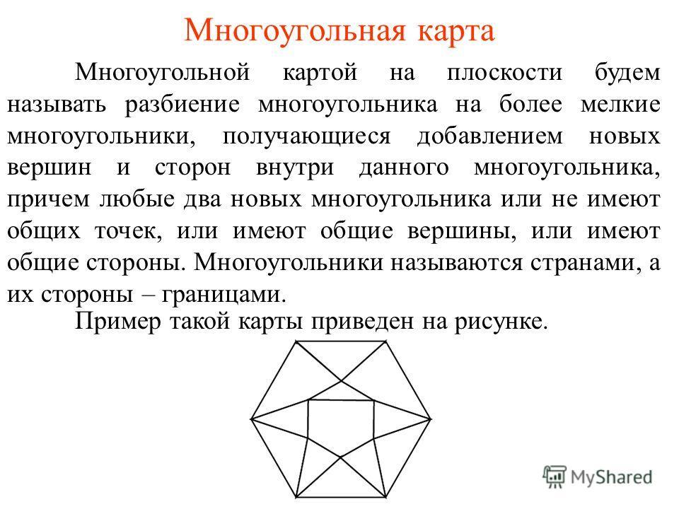 Многоугольная карта Многоугольной картой на плоскости будем называть разбиение многоугольника на более мелкие многоугольники, получающиеся добавлением новых вершин и сторон внутри данного многоугольника, причем любые два новых многоугольника или не и