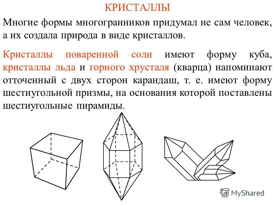 КРИСТАЛЛЫ Многие формы многогранников придумал не сам человек, а их создала природа в виде кристаллов. Кристаллы поваренной соли имеют форму куба, кристаллы льда и горного хрусталя (кварца) напоминают отточенный с двух сторон карандаш, т. е. имеют фо