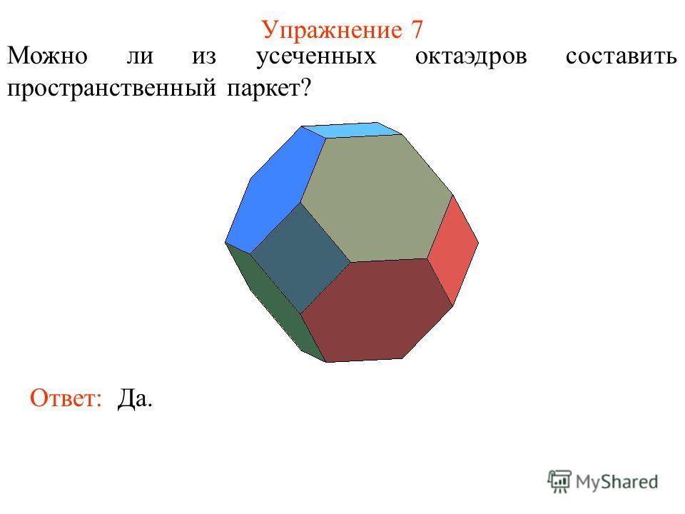 Упражнение 7 Ответ: Да. Можно ли из усеченных октаэдров составить пространственный паркет?