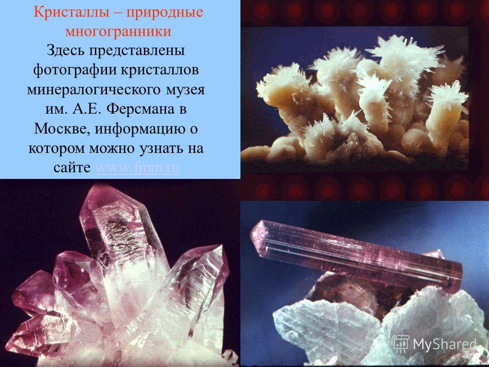 Здесь представлены фотографии кристаллов минералогического музея им. А.Е. Ферсмана в Москве, информацию о котором можно узнать на сайте www.fmm.ruwww.fmm.ru Кристаллы – природные многогранники