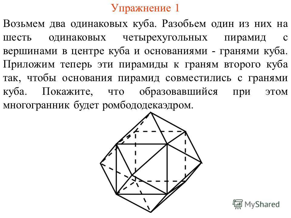 Упражнение 1 Возьмем два одинаковых куба. Разобьем один из них на шесть одинаковых четырехугольных пирамид с вершинами в центре куба и основаниями - гранями куба. Приложим теперь эти пирамиды к граням второго куба так, чтобы основания пирамид совмест