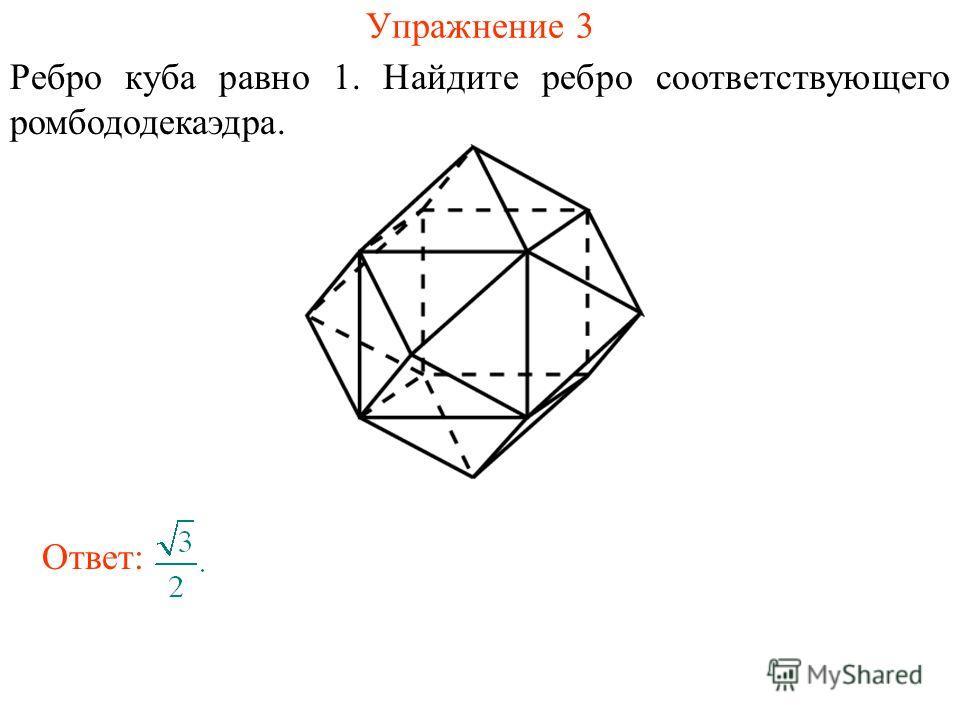 Упражнение 3 Ребро куба равно 1. Найдите ребро соответствующего ромбододекаэдра. Ответ: