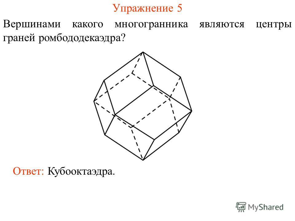 Упражнение 5 Вершинами какого многогранника являются центры граней ромбододекаэдра? Ответ: Кубооктаэдра.