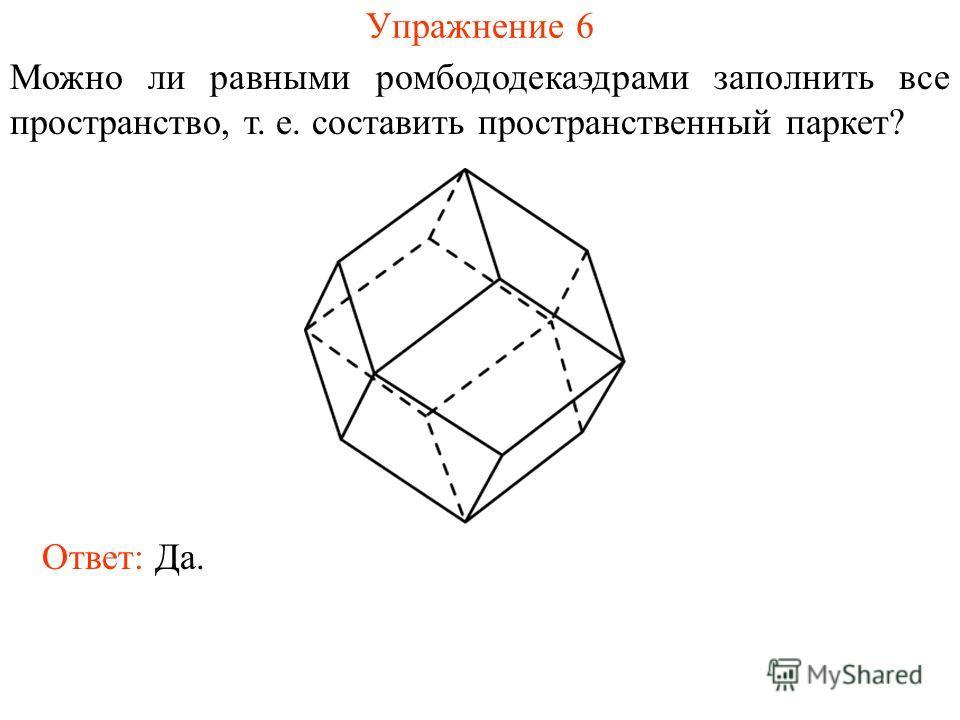Упражнение 6 Можно ли равными ромбододекаэдрами заполнить все пространство, т. е. составить пространственный паркет? Ответ: Да.