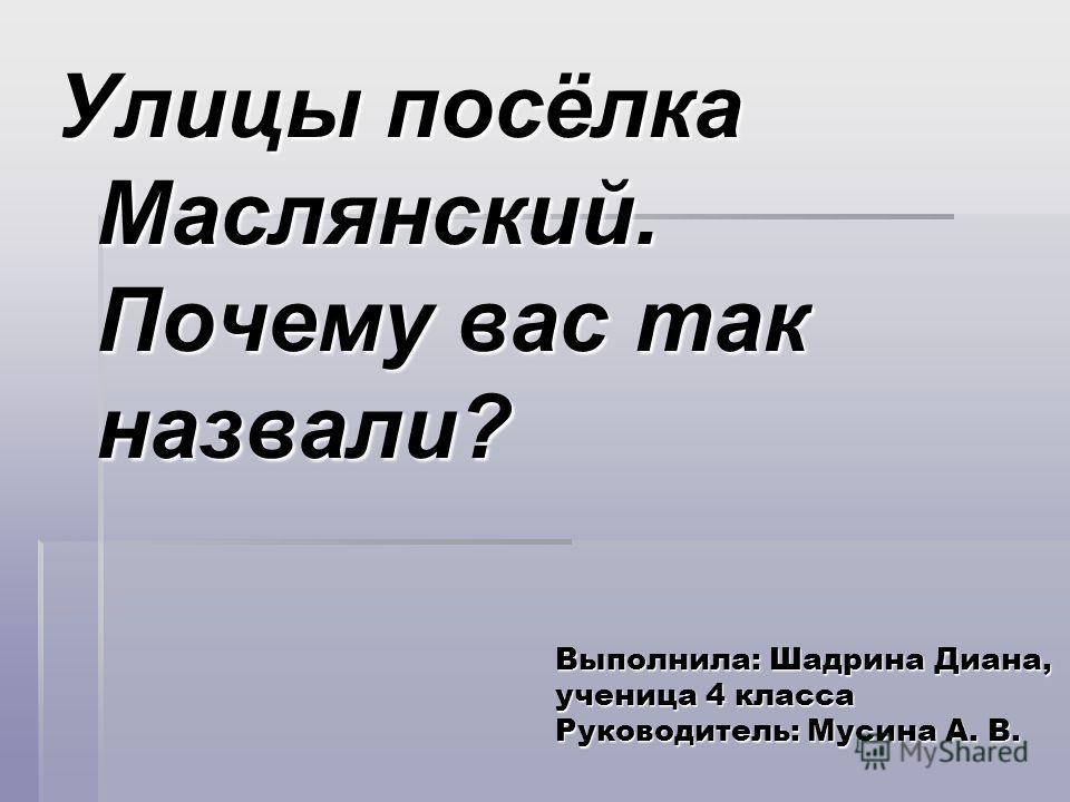 Выполнила: Шадрина Диана, ученица 4 класса Руководитель: Мусина А. В. Улицы посёлка Маслянский. Почему вас так назвали?