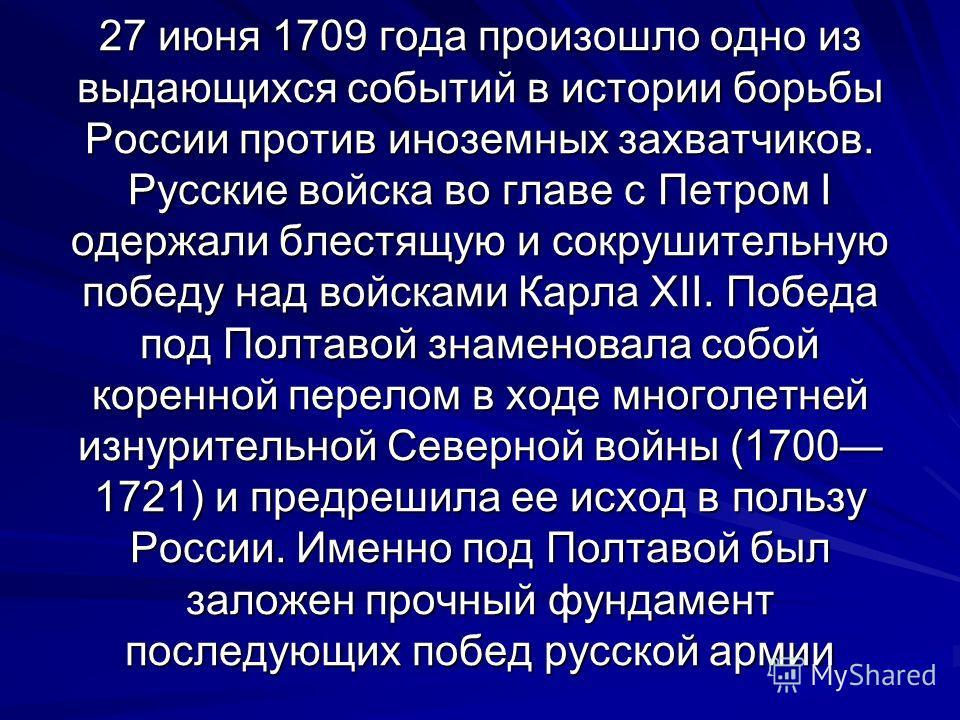 27 июня 1709 года произошло одно из выдающихся событий в истории борьбы России против иноземных захватчиков. Русские войска во главе с Петром I одержали блестящую и сокрушительную победу над войсками Карла XII. Победа под Полтавой знаменовала собой к