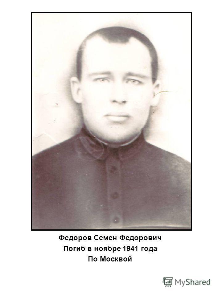 Федоров Семен Федорович Погиб в ноябре 1941 года По Москвой