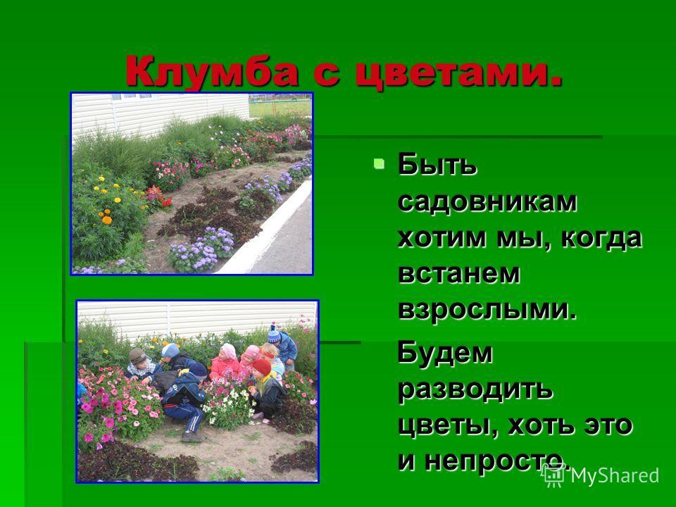 Клумба с цветами. Быть садовникам хотим мы, когда встанем взрослыми. Быть садовникам хотим мы, когда встанем взрослыми. Будем разводить цветы, хоть это и непросто. Будем разводить цветы, хоть это и непросто.
