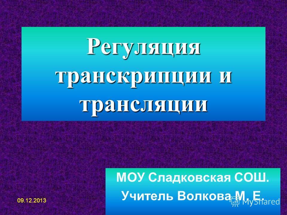 Регуляция транскрипции и трансляции МОУ Сладковская СОШ. Учитель Волкова М. Е. 09.12.2013