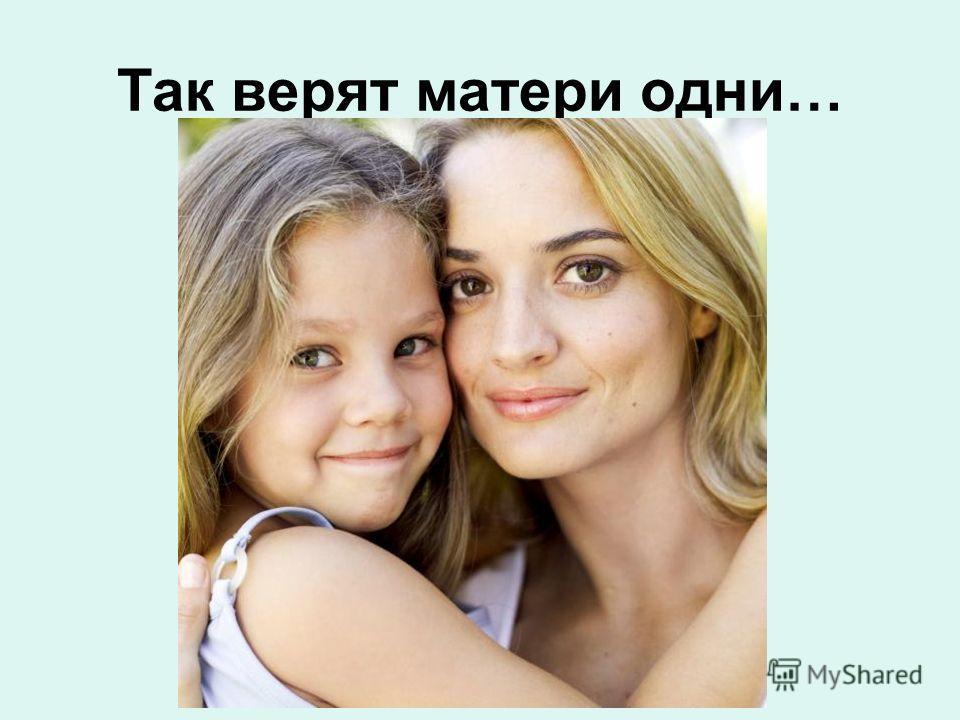 Так верят матери одни…