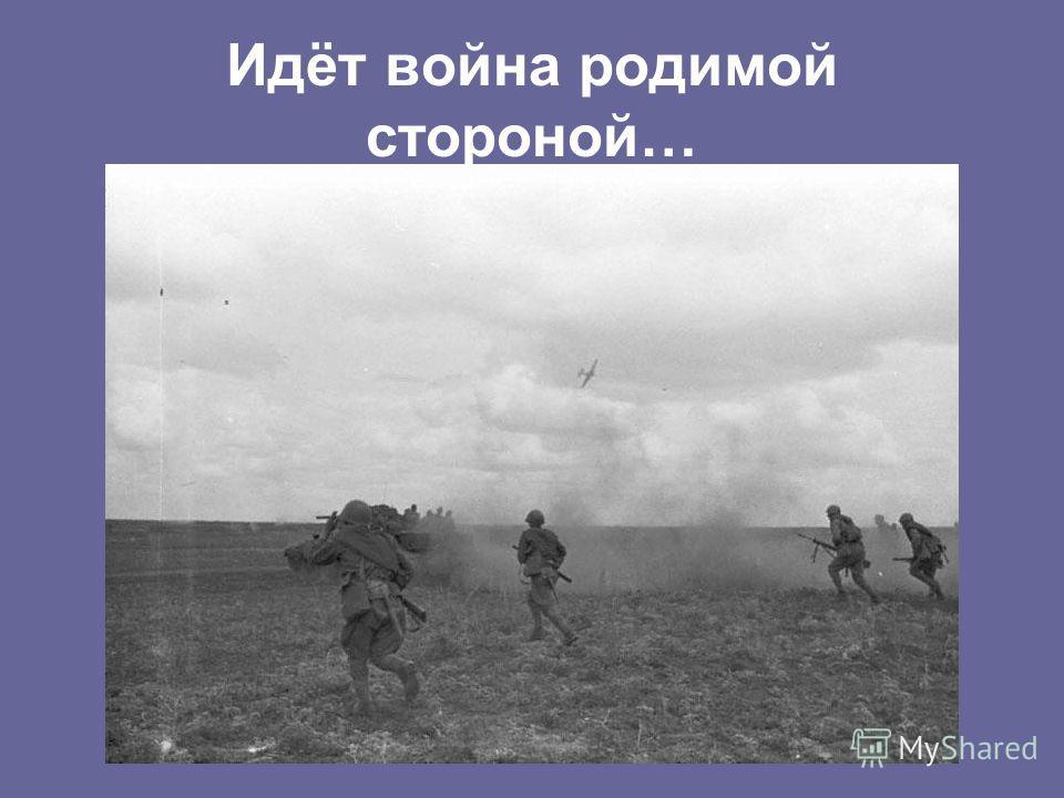 Идёт война родимой стороной…