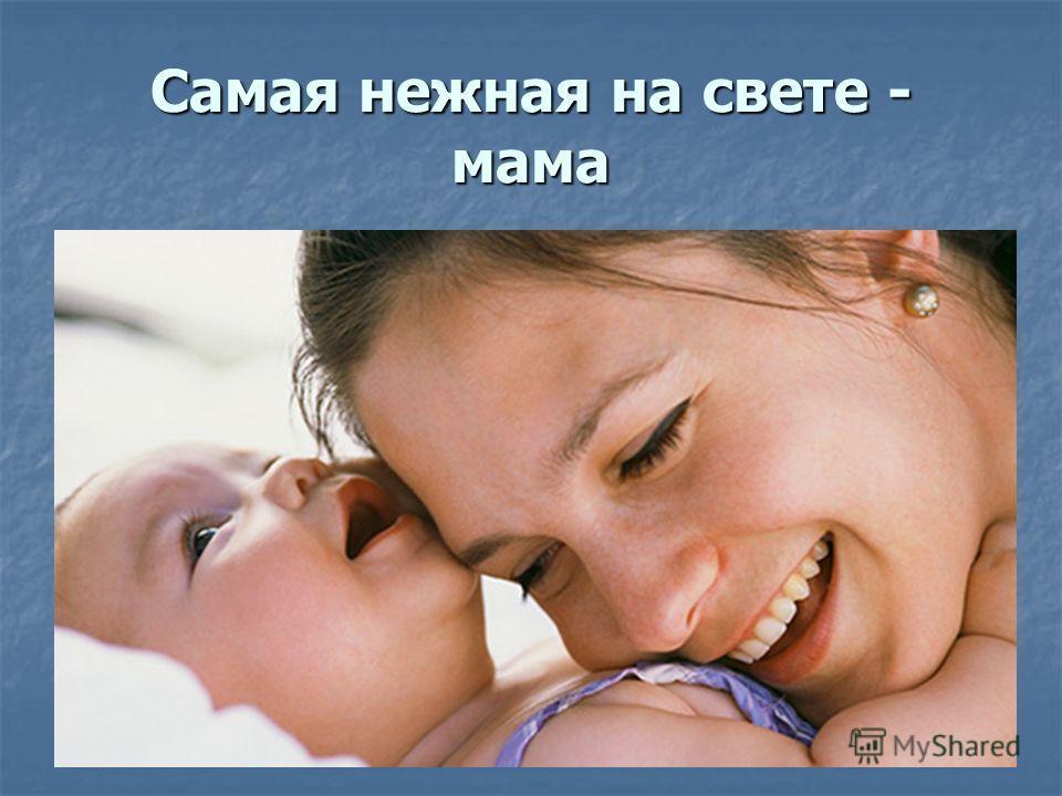 Самая нежная на свете - мама
