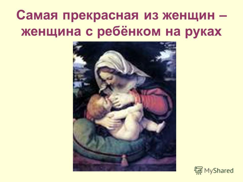 Самая прекрасная из женщин – женщина с ребёнком на руках
