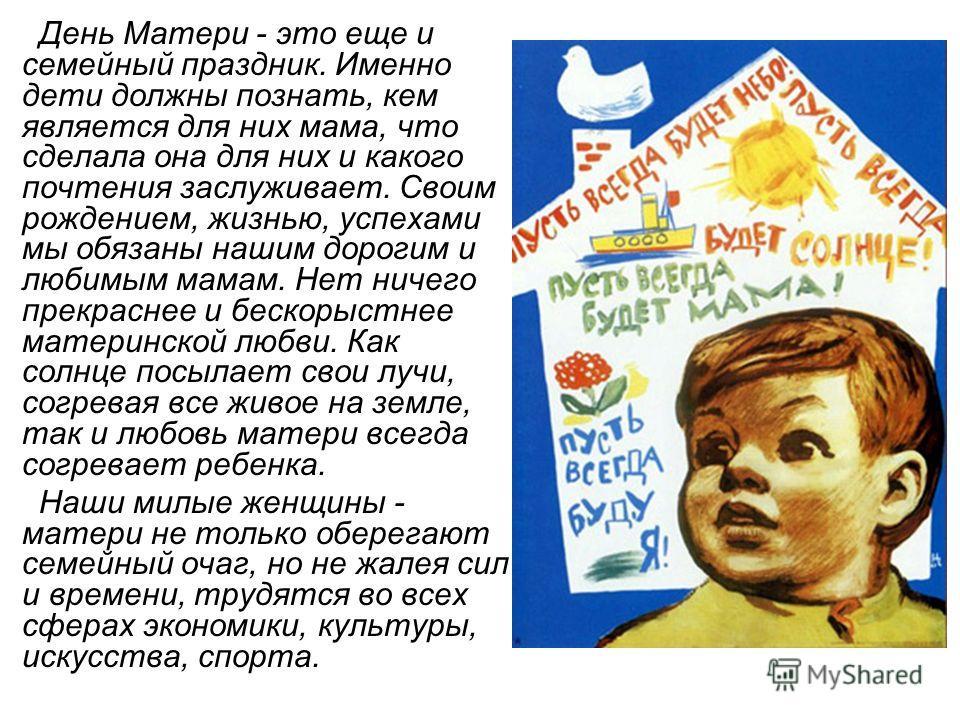 День Матери - это еще и семейный праздник. Именно дети должны познать, кем является для них мама, что сделала она для них и какого почтения заслуживает. Своим рождением, жизнью, успехами мы обязаны нашим дорогим и любимым мамам. Нет ничего прекраснее