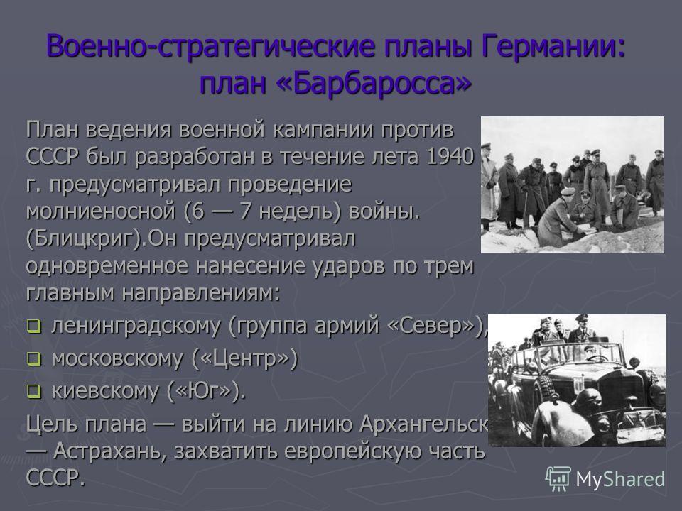 Военно-стратегические планы Германии: план «Барбаросса» План ведения военной кампании против СССР был разработан в течение лета 1940 г. предусматривал проведение молниеносной (6 7 недель) войны. (Блицкриг).Он предусматривал одновременное нанесение уд