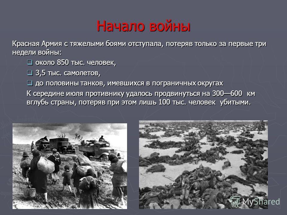 Начало войны Красная Армия с тяжелыми боями отступала, потеряв только за первые три недели войны: около 850 тыс. человек, около 850 тыс. человек, 3,5 тыс. самолетов, 3,5 тыс. самолетов, до половины танков, имевшихся в пограничных округах до половины