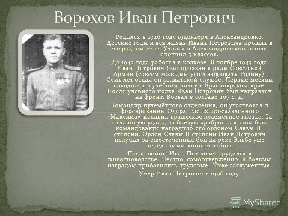 Родился в 1926 году 19декабря в Александровке. Детские годы и вся жизнь Ивана Петровича прошла в его родном селе. Учился в Александровской школе, окончил 5 классов. До 1943 года работал в колхозе. В ноябре 1943 года Иван Петрович был призван в ряды С