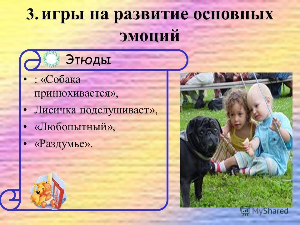 : «Собака принюхивается», Лисичка подслушивает», «Любопытный», «Раздумье». Этюды 3. игры на развитие основных эмоций