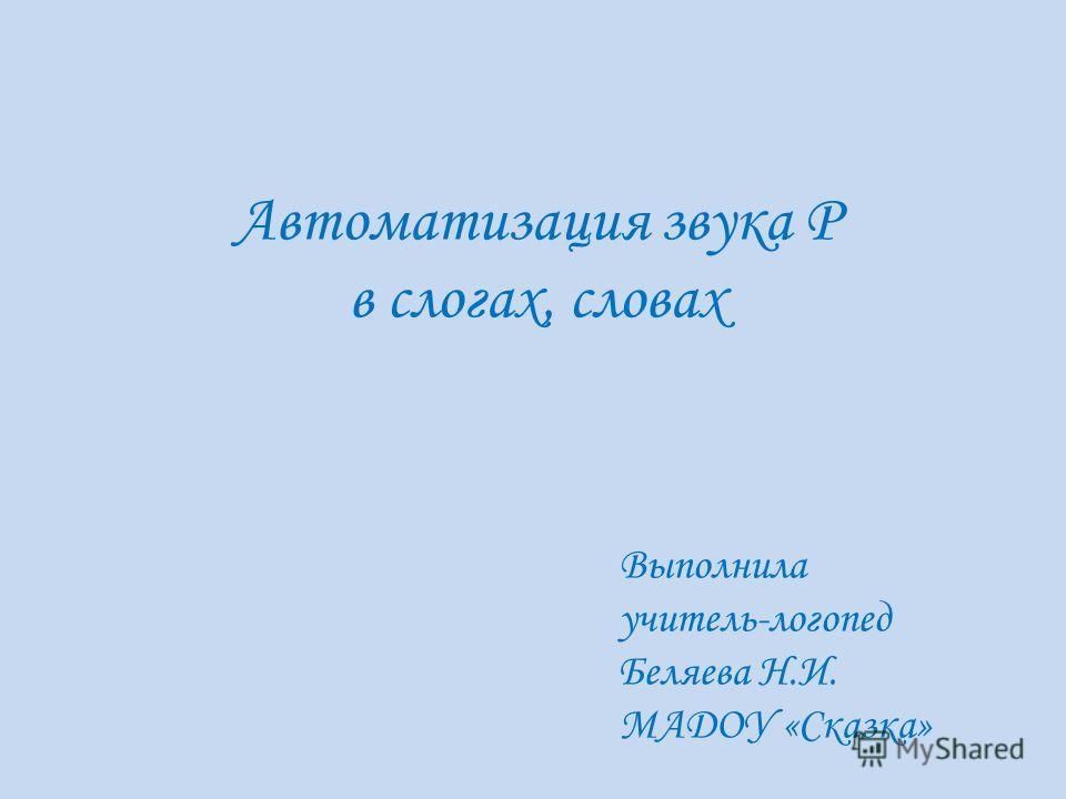 Автоматизация звука Р в слогах, словах Выполнила учитель-логопед Беляева Н.И. МАДОУ «Сказка»