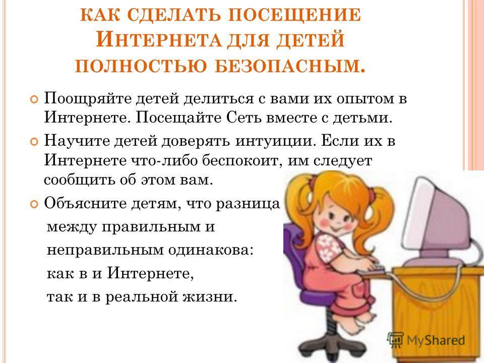КАК СДЕЛАТЬ ПОСЕЩЕНИЕ И НТЕРНЕТА ДЛЯ ДЕТЕЙ ПОЛНОСТЬЮ БЕЗОПАСНЫМ. Поощряйте детей делиться с вами их опытом в Интернете. Посещайте Сеть вместе с детьми. Научите детей доверять интуиции. Если их в Интернете что-либо беспокоит, им следует сообщить об эт