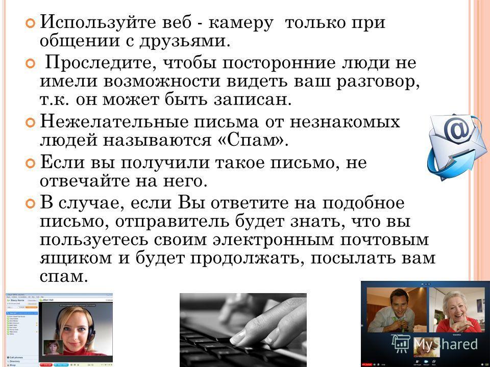 Используйте веб - камеру только при общении с друзьями. Проследите, чтобы посторонние люди не имели возможности видеть ваш разговор, т.к. он может быть записан. Нежелательные письма от незнакомых людей называются «Спам». Если вы получили такое письмо
