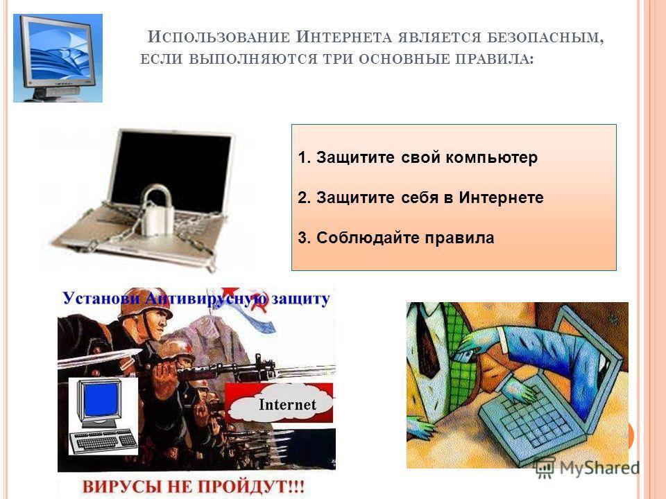 И СПОЛЬЗОВАНИЕ И НТЕРНЕТА ЯВЛЯЕТСЯ БЕЗОПАСНЫМ, ЕСЛИ ВЫПОЛНЯЮТСЯ ТРИ ОСНОВНЫЕ ПРАВИЛА : 1. Защитите свой компьютер 2. Защитите себя в Интернете 3. Соблюдайте правила