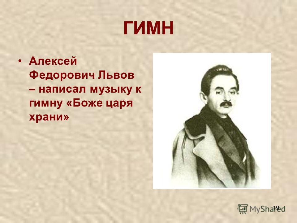 19 ГИМН Алексей Федорович Львов – написал музыку к гимну «Боже царя храни»