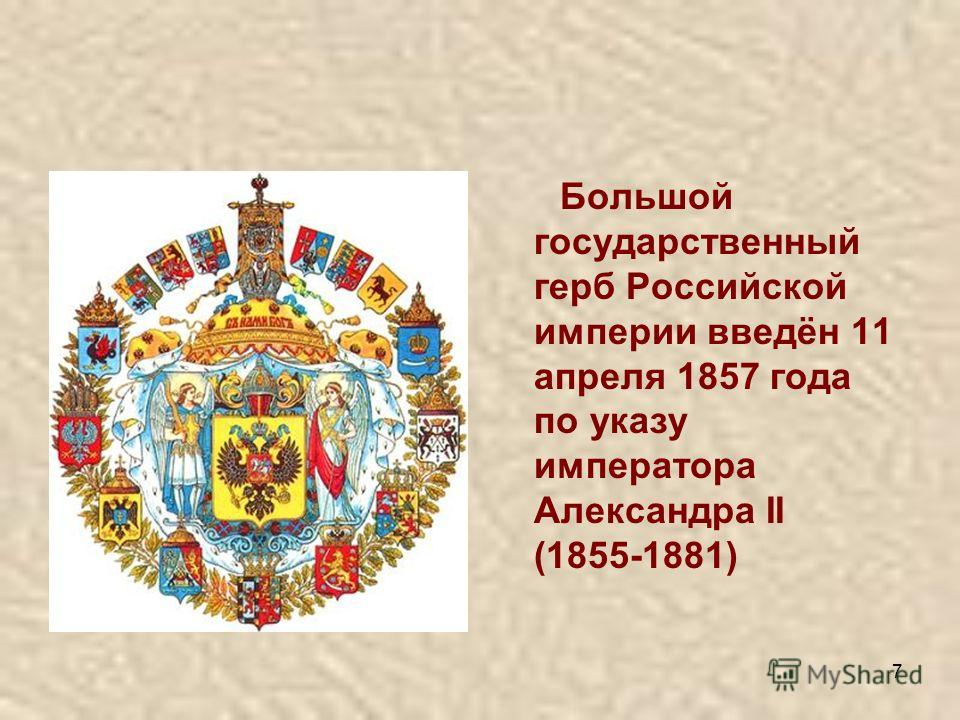 7 Большой государственный герб Российской империи введён 11 апреля 1857 года по указу императора Александра II (1855-1881)