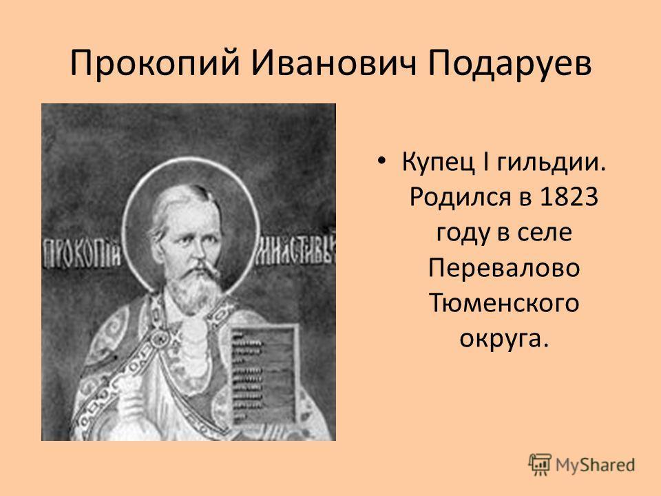Прокопий Иванович Подаруев Купец I гильдии. Родился в 1823 году в селе Перевалово Тюменского округа.