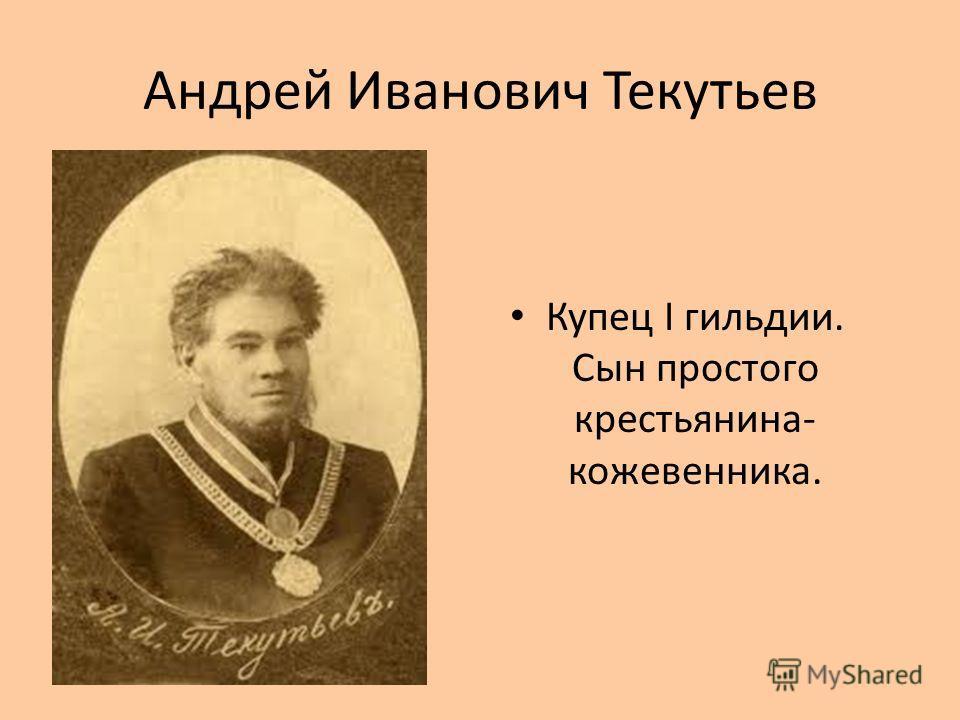 Андрей Иванович Текутьев Купец I гильдии. Сын простого крестьянина- кожевенника.