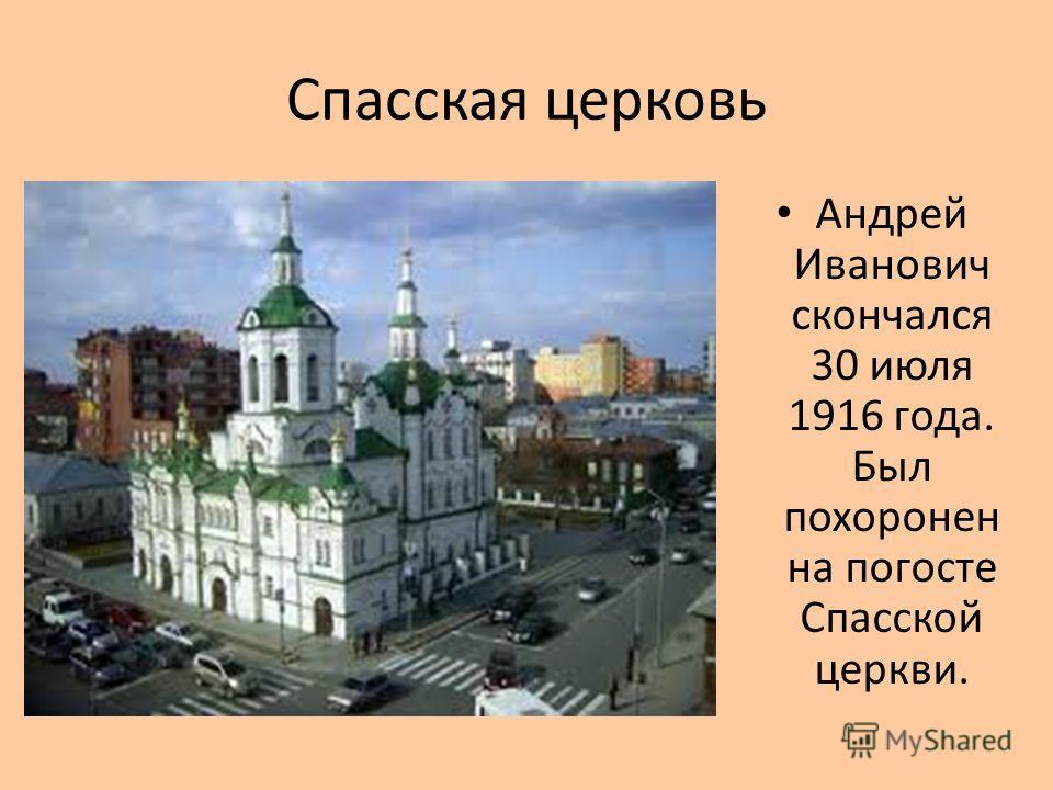 Спасская церковь Андрей Иванович скончался 30 июля 1916 года. Был похоронен на погосте Спасской церкви.