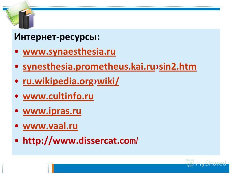 Интернет-ресурсы: www.synaesthesia.ru synesthesia.prometheus.kai.rusin2.htmsynesthesia.prometheus.kai.rusin2.htm ru.wikipedia.orgwiki/ru.wikipedia.orgwiki/ www.cultinfo.ru www.ipras.ru www.vaal.ru http://www.dissercat.co m/