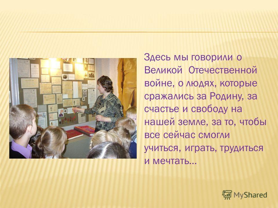 Здесь мы говорили о Великой Отечественной войне, о людях, которые сражались за Родину, за счастье и свободу на нашей земле, за то, чтобы все сейчас смогли учиться, играть, трудиться и мечтать…