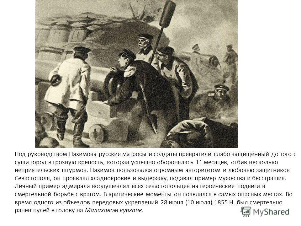 Под руководством Нахимова русские матросы и солдаты превратили слабо защищённый до того с суши город в грозную крепость, которая успешно оборонялась 11 месяцев, отбив несколько неприятельских штурмов. Нахимов пользовался огромным авторитетом и любовь