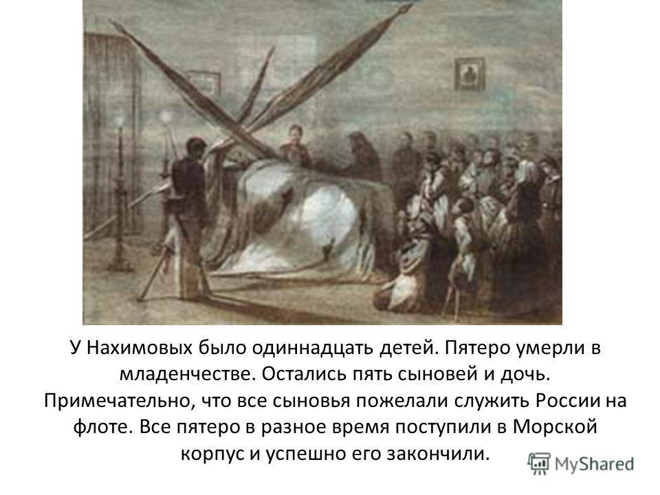 У Нахимовых было одиннадцать детей. Пятеро умерли в младенчестве. Остались пять сыновей и дочь. Примечательно, что все сыновья пожелали служить России на флоте. Все пятеро в разное время поступили в Морской корпус и успешно его закончили.