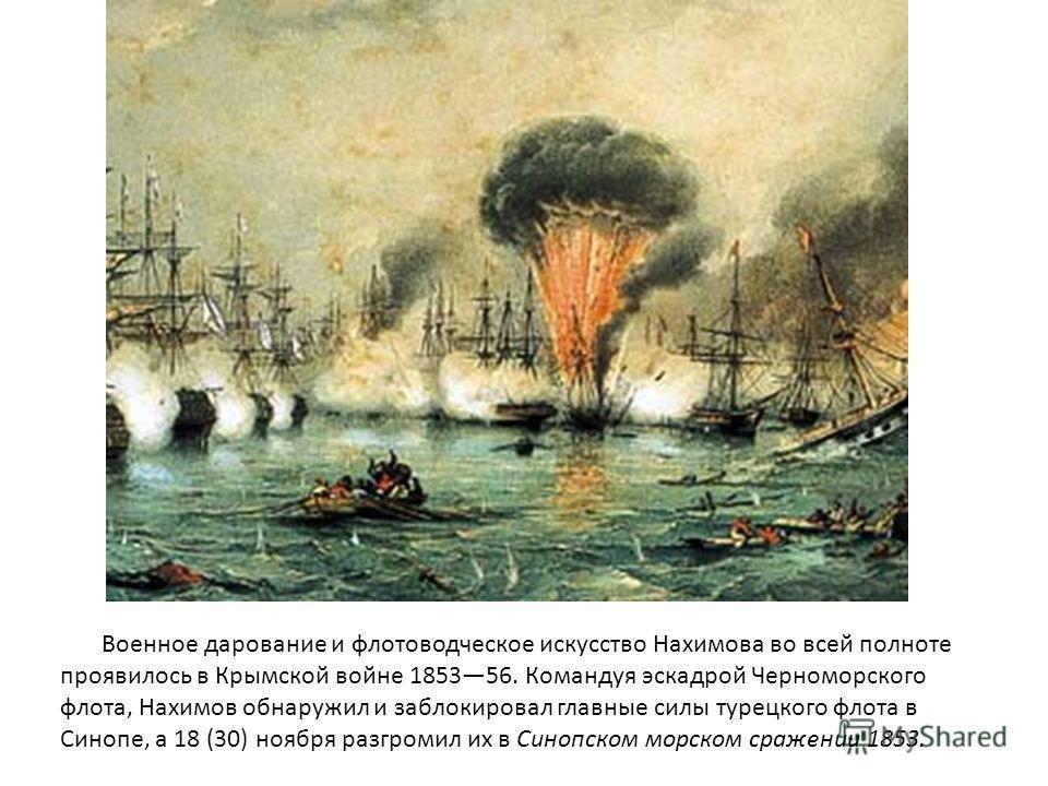 Военное дарование и флотоводческое искусство Нахимова во всей полноте проявилось в Крымской войне 185356. Командуя эскадрой Черноморского флота, Нахимов обнаружил и заблокировал главные силы турецкого флота в Синопе, а 18 (30) ноября разгромил их в С