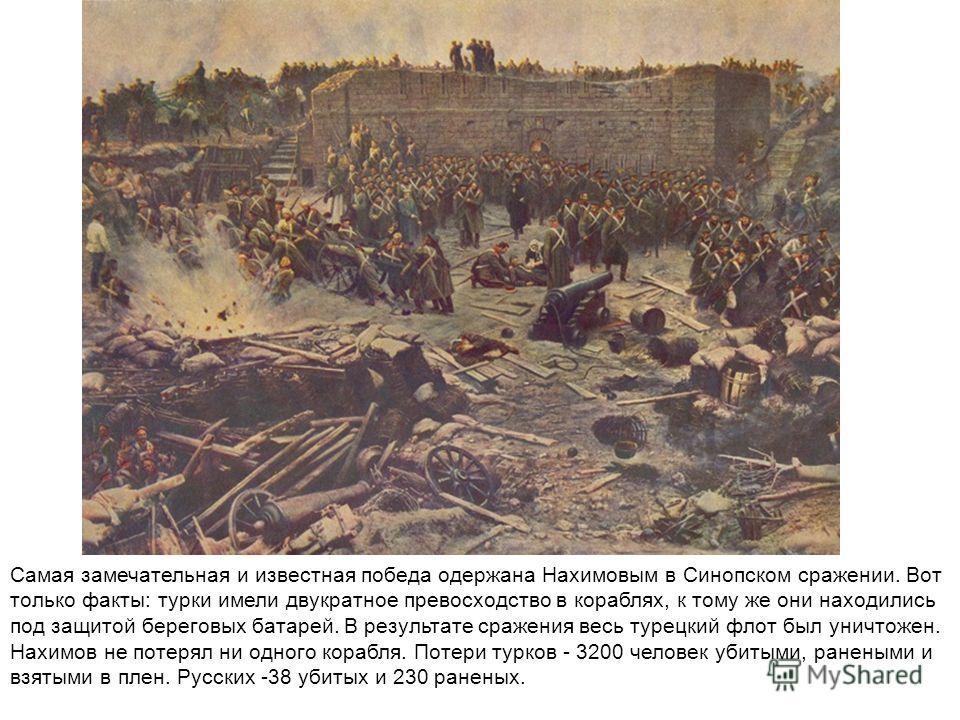 Самая замечательная и известная победа одержана Нахимовым в Синопском сражении. Вот только факты: турки имели двукратное превосходство в кораблях, к тому же они находились под защитой береговых батарей. В результате сражения весь турецкий флот был ун