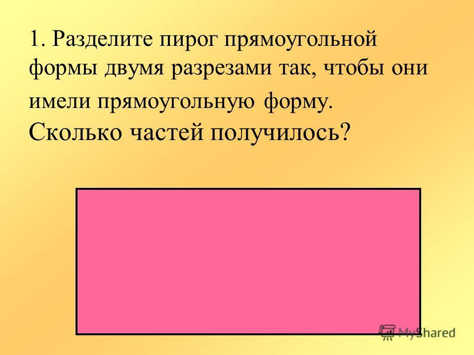1. Разделите пирог прямоугольной формы двумя разрезами так, чтобы они имели прямоугольную форму. Сколько частей получилось?