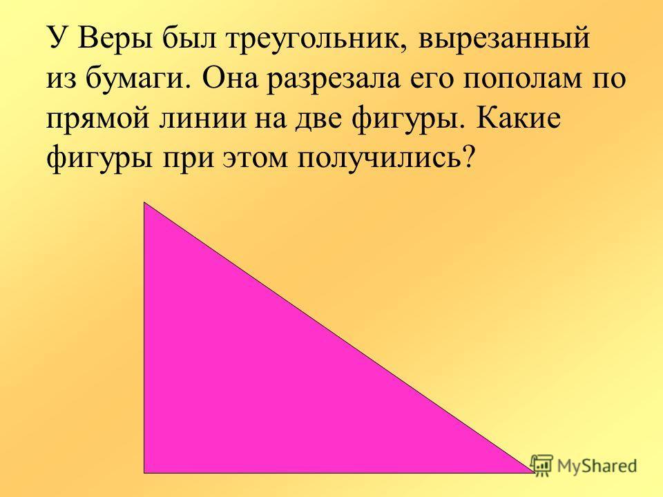 У Веры был треугольник, вырезанный из бумаги. Она разрезала его пополам по прямой линии на две фигуры. Какие фигуры при этом получились?