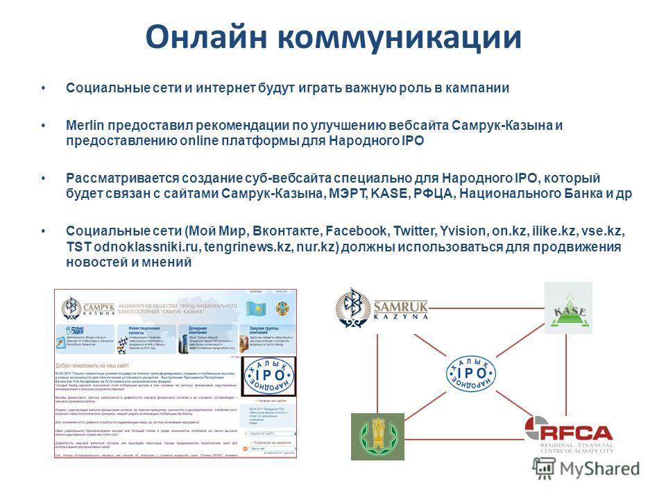 Онлайн коммуникации Социальные сети и интернет будут играть важную роль в кампании Merlin предоставил рекомендации по улучшению вебсайта Самрук-Казына и предоставлению online платформы для Народного IPO Рассматривается создание суб-вебсайта специальн