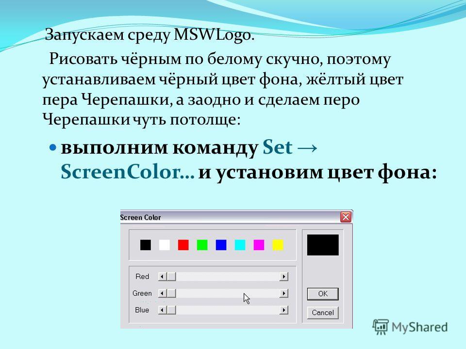 Запускаем среду MSWLogo. Рисовать чёрным по белому скучно, поэтому устанавливаем чёрный цвет фона, жёлтый цвет пера Черепашки, а заодно и сделаем перо Черепашки чуть потолще: выполним команду Set ScreenColor… и установим цвет фона: