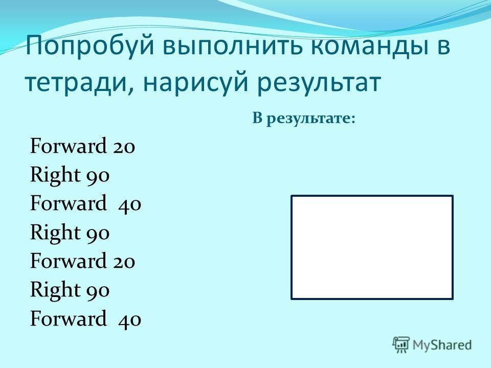 Попробуй выполнить команды в тетради, нарисуй результат В результате: Forward 20 Right 90 Forward 40 Right 90 Forward 20 Right 90 Forward 40